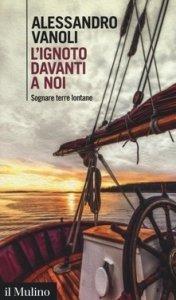 libri di viaggio ed esplorazione Premio Gambrinus Mazzotti 2017 Alessandro Vanoli, L'ignoto davanti a noi